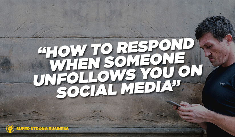 How To Respond When Clients and Friends Unfollow You On Social Media