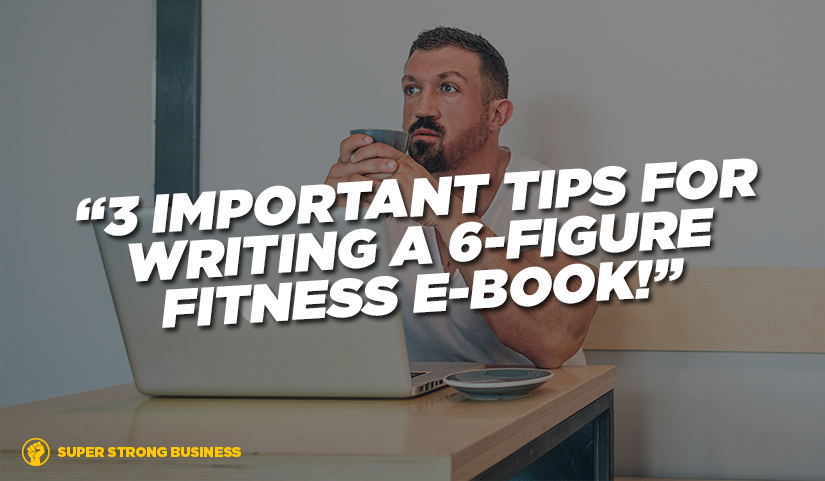 3 Important Tips For Writing A 6-figure Fitness E-book