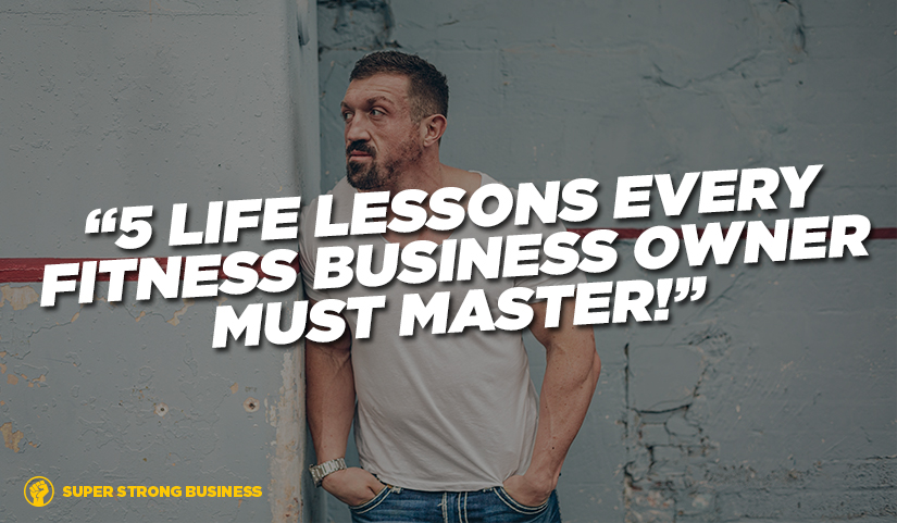 5 Life Lessons Every Personal Trainer & Gym Owner Must Master