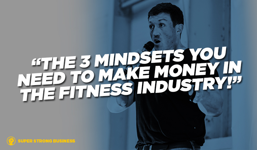 The Three Mindsets You Need To Make Money In The Fitness Industry