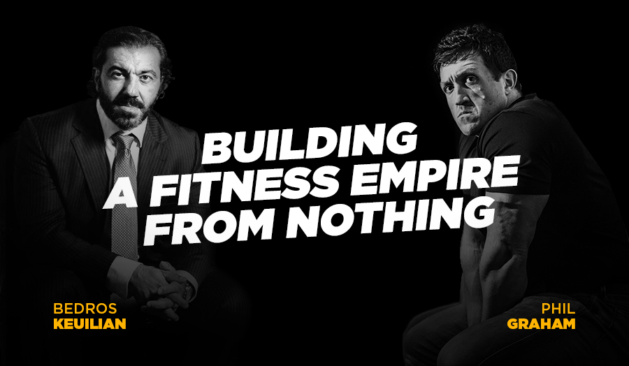 How To Build A Fitness Empire From Nothing with Bedros Keuilian & Phil Graham