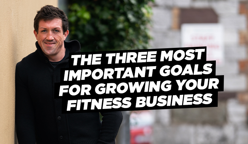 The Three Most Important Goals For Growing Your Fitness Business