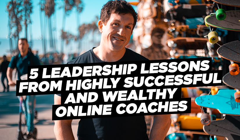 5 Leadership Lessons From Highly Successful and Wealthy Online Coaches